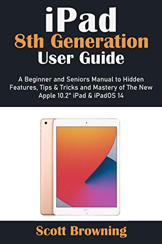 iPad 8th Generation User Guide: A Beginner and Seniors Manual to Hidden Features, Tips & Tricks and Mastery of The New Apple 10.2' iPad & iPadOS 14