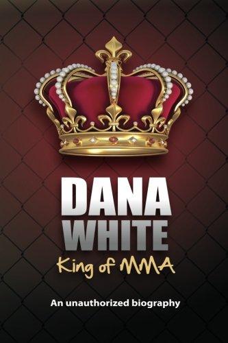 Dana White, King of MMA: Dana White an unauthorized biography