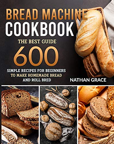 Bread Machine CookBook: The best guide 600 simple recipes for beginners to make homemade bread and roll bred