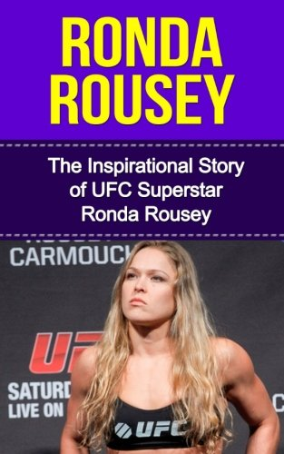 Ronda Rousey: The Inspirational Story of UFC Superstar Ronda Rousey (Ronda Rousey Unauthorized Biography, California, MMA, UFC Books)