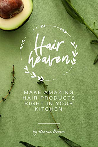 Homemade Hair Heaven: Make Amazing Hair Products Right in Your Kitchen