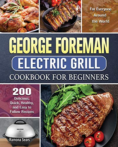 George Foreman Electric Grill Cookbook For Beginners: 200 Delicious, Quick, Healthy, and Easy to Follow Recipes for Everyone Around the World